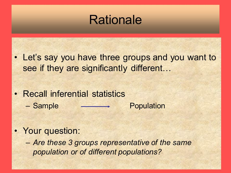 Rationale Let's say you have three groups and you want to see if they are significantly different… Recall inferential statistics.
