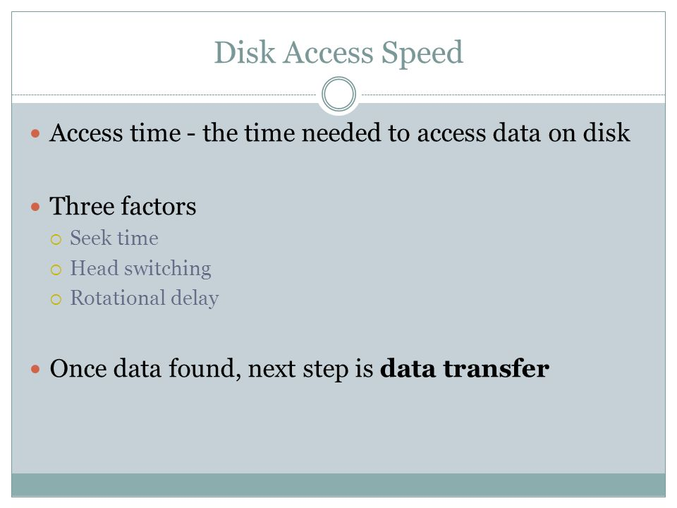 Disk Access Speed Access time - the time needed to access data on disk