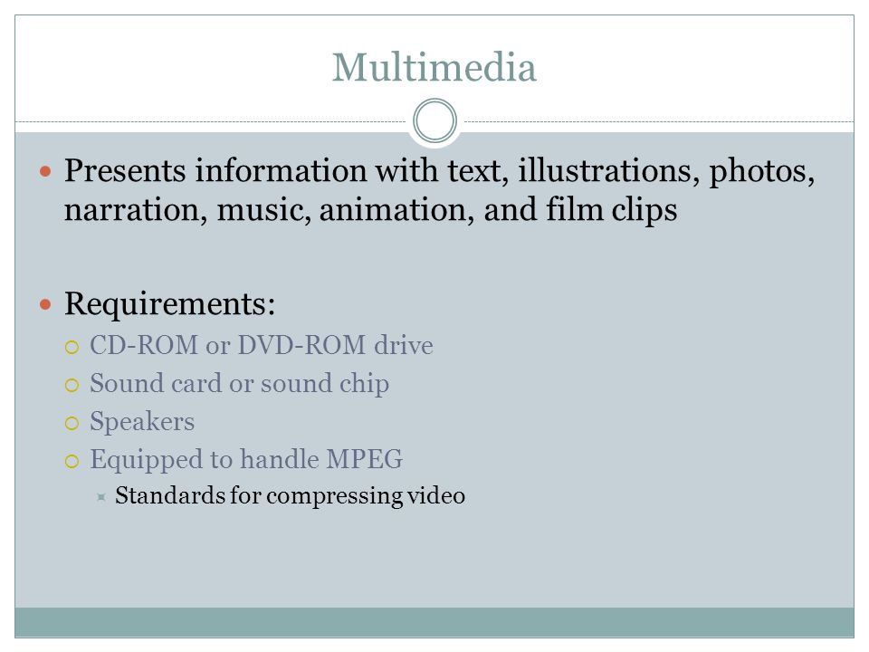 Multimedia Presents information with text, illustrations, photos, narration, music, animation, and film clips.
