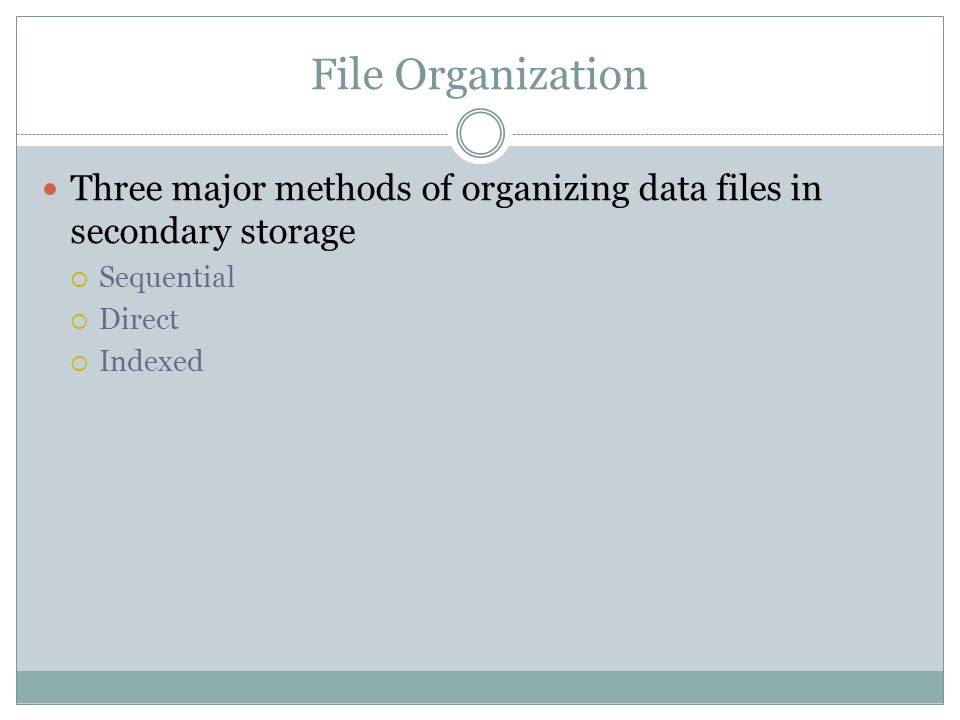 File Organization Three major methods of organizing data files in secondary storage. Sequential. Direct.