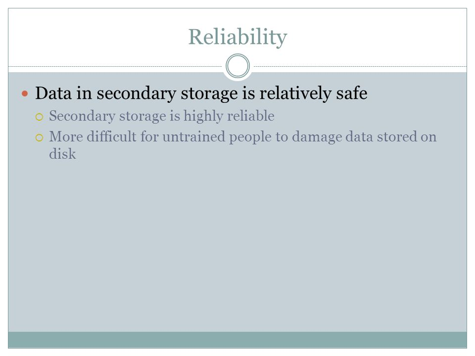 Reliability Data in secondary storage is relatively safe