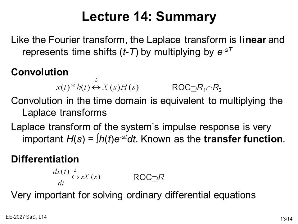 Lecture 14: Summary Like the Fourier transform, the Laplace transform is linear and represents time shifts (t-T) by multiplying by e-sT.