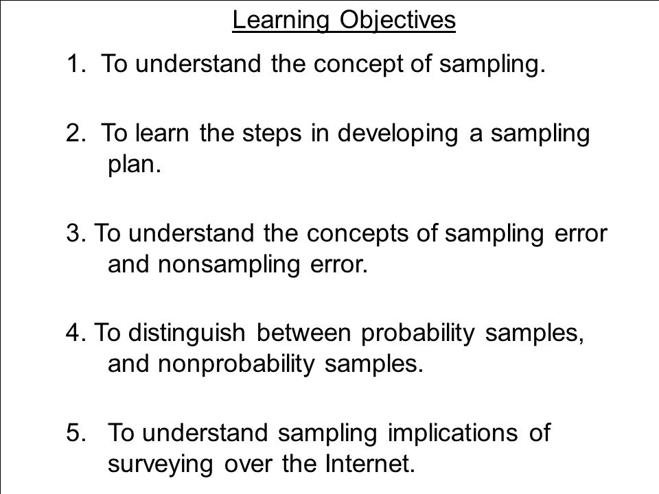 Learning Objectives 1. To understand the concept of sampling. 2. To learn the steps in developing a sampling plan.