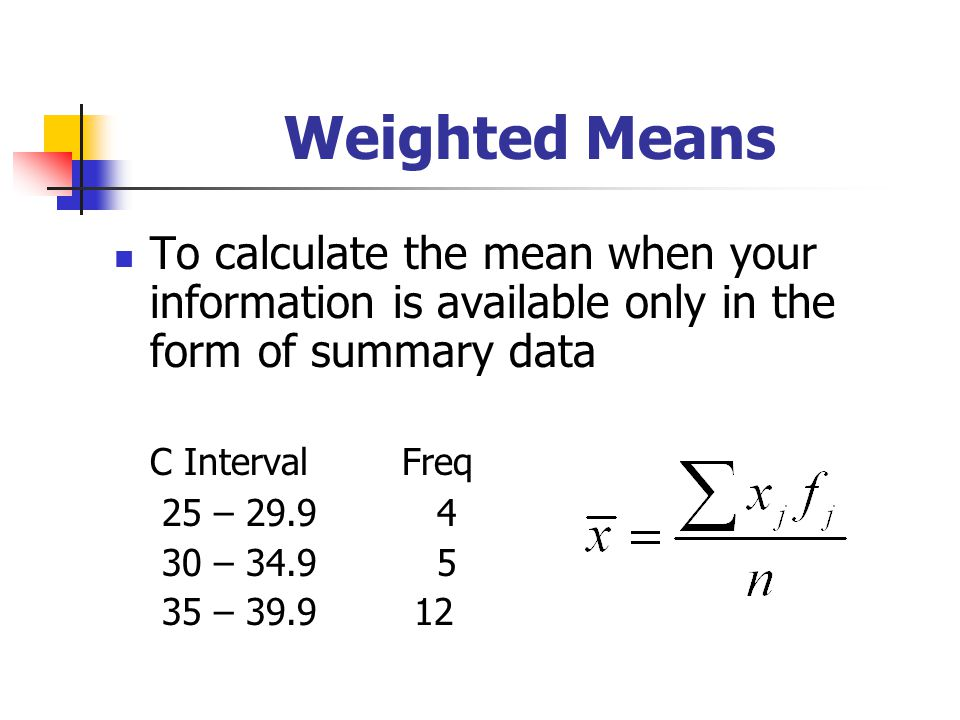 Weighted Means To calculate the mean when your information is available only in the form of summary data.
