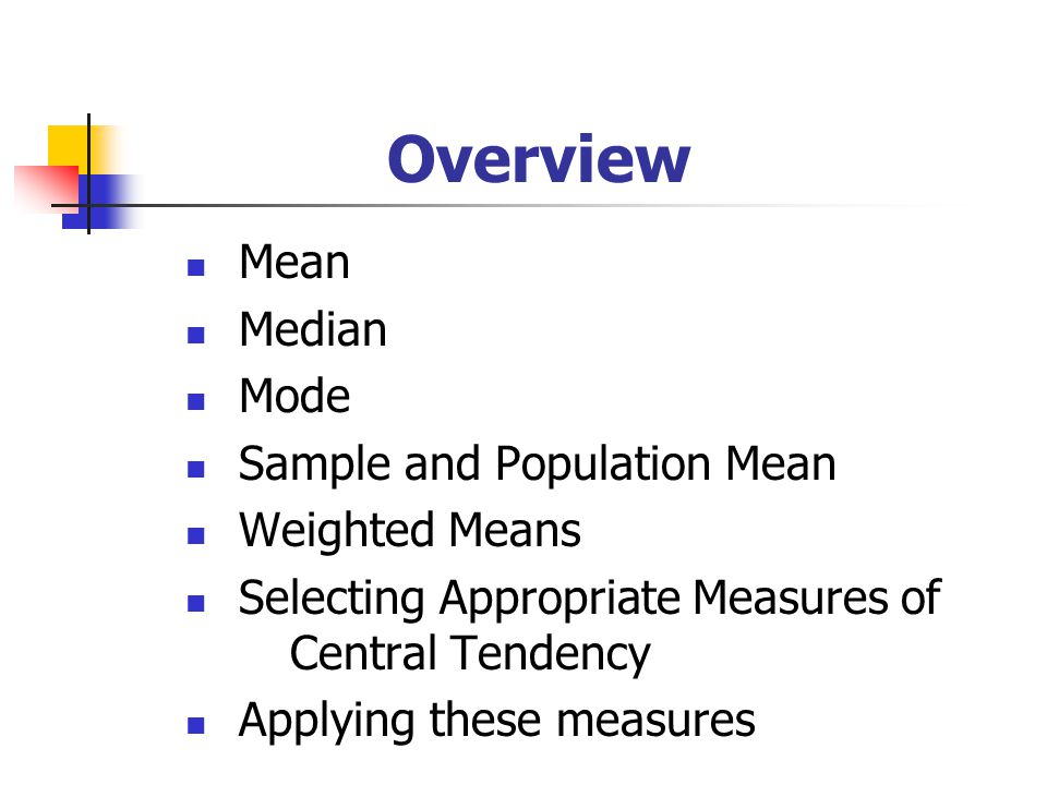 Overview Mean Median Mode Sample and Population Mean Weighted Means