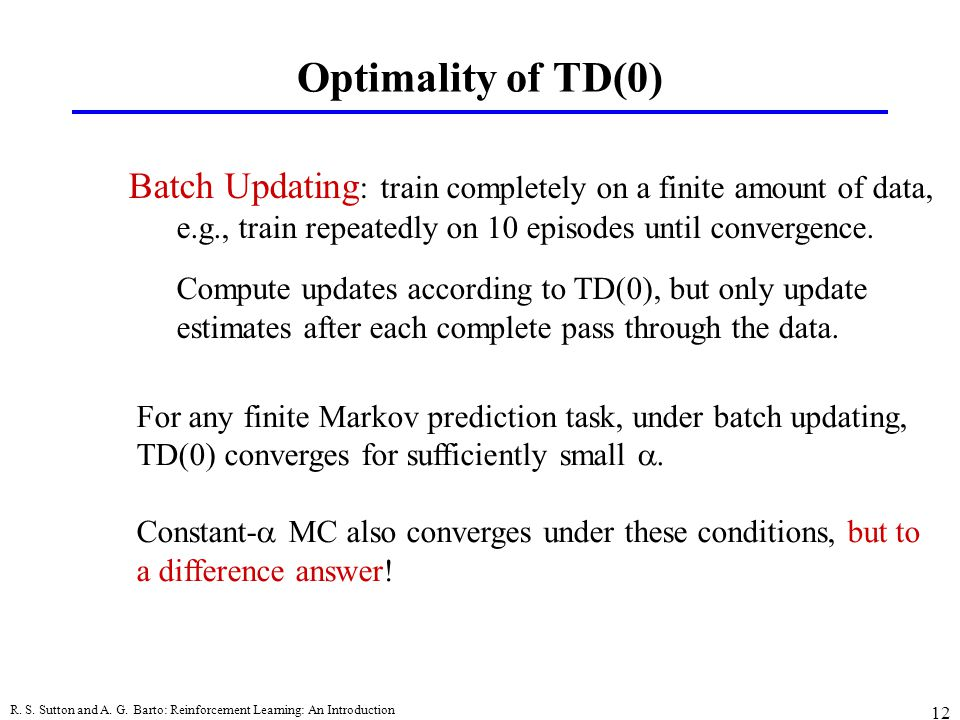 Optimality of TD(0) Batch Updating: train completely on a finite amount of data, e.g., train repeatedly on 10 episodes until convergence.