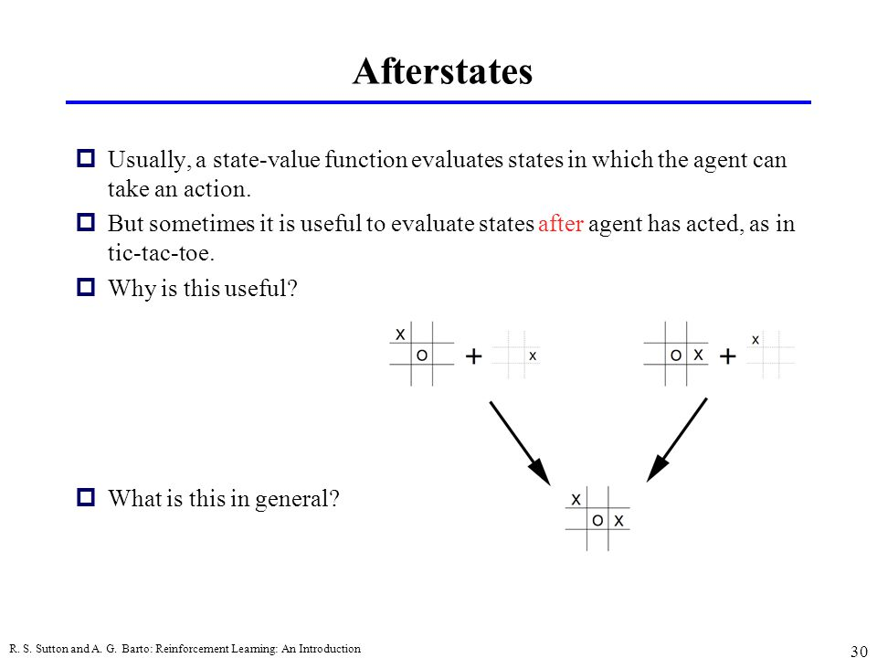 Afterstates Usually, a state-value function evaluates states in which the agent can take an action.