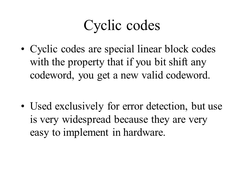 Cyclic codes Cyclic codes are special linear block codes with the property that if you bit shift any codeword, you get a new valid codeword.