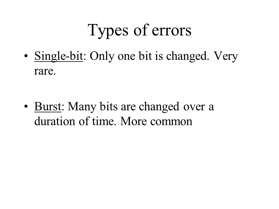 Types of errors Single-bit: Only one bit is changed. Very rare.
