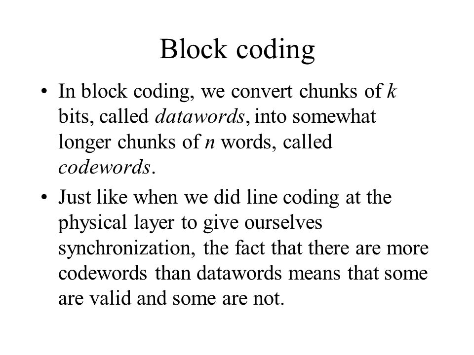 Block coding In block coding, we convert chunks of k bits, called datawords, into somewhat longer chunks of n words, called codewords.