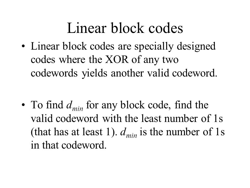 Linear block codes Linear block codes are specially designed codes where the XOR of any two codewords yields another valid codeword.
