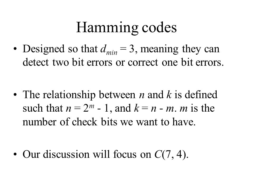 Hamming codes Designed so that dmin = 3, meaning they can detect two bit errors or correct one bit errors.