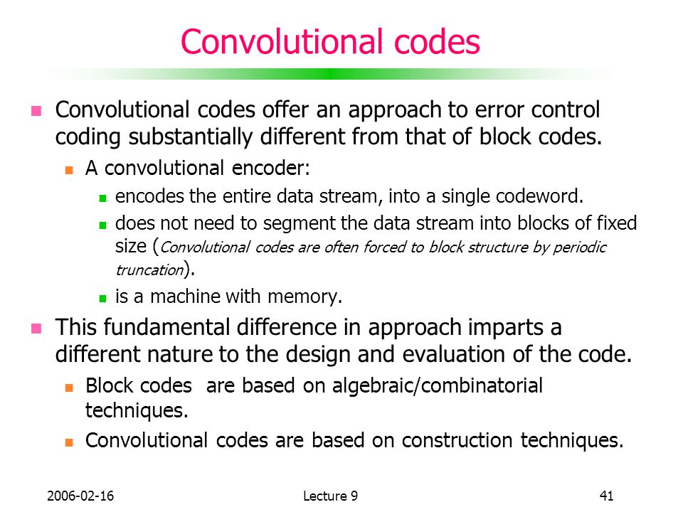 Convolutional codes Convolutional codes offer an approach to error control coding substantially different from that of block codes.