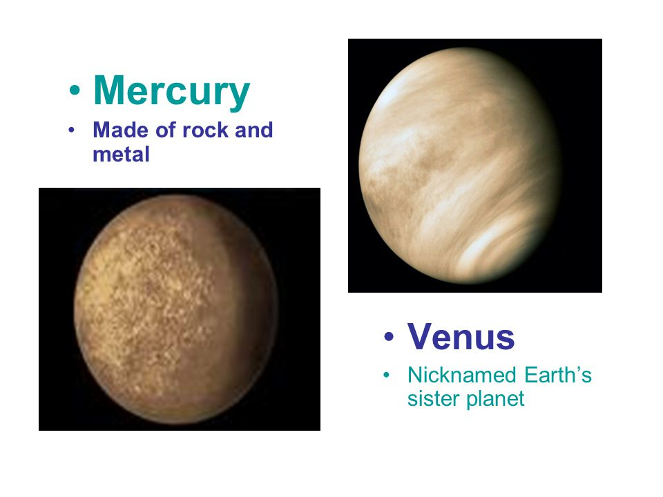 Mercury Made of rock and metal Venus Nicknamed Earth's sister planet