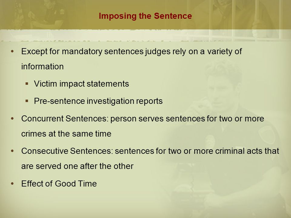 Imposing the Sentence Except for mandatory sentences judges rely on a variety of information. Victim impact statements.