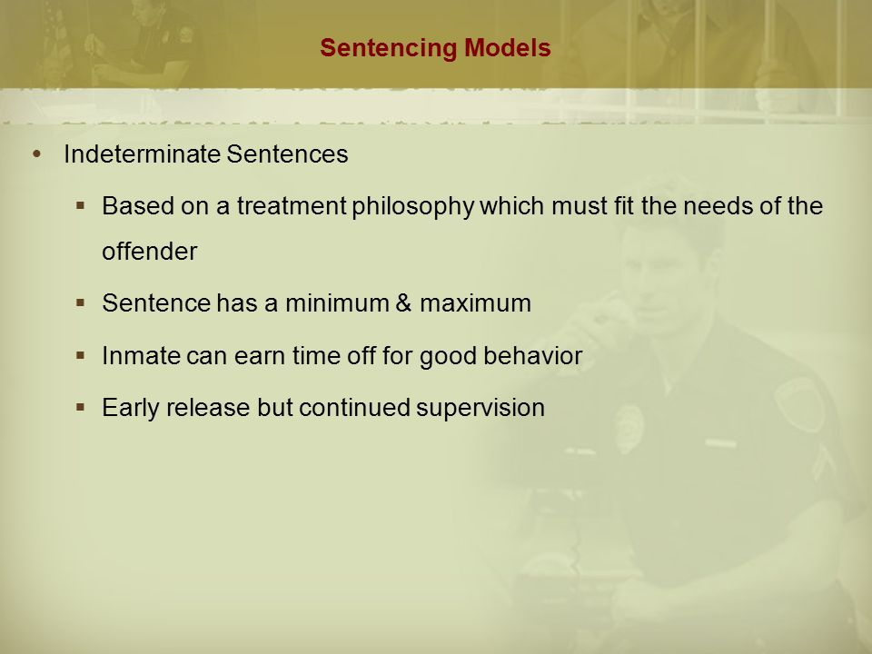 Sentencing Models Indeterminate Sentences. Based on a treatment philosophy which must fit the needs of the offender.