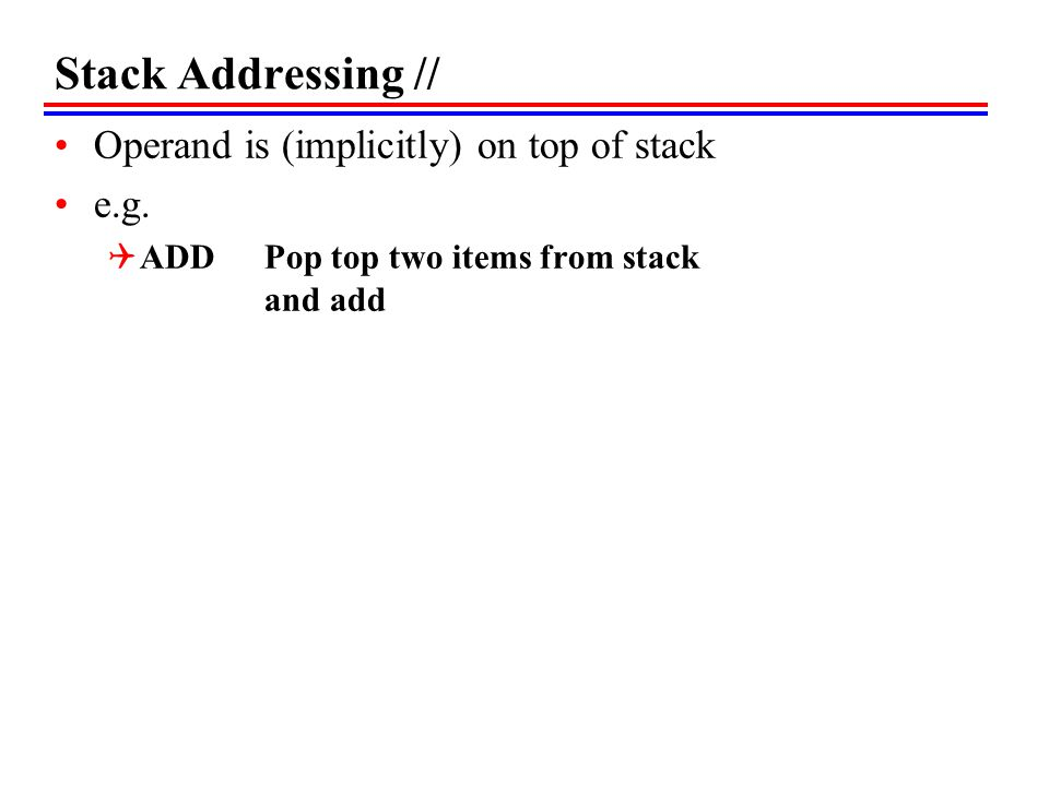 Stack Addressing // Operand is (implicitly) on top of stack e.g.