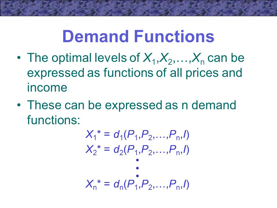 Demand Functions The optimal levels of X1,X2,…,Xn can be expressed as functions of all prices and income.