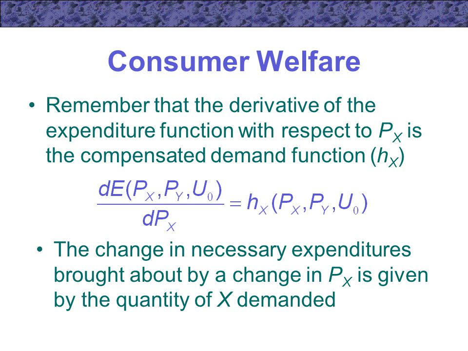 Consumer Welfare Remember that the derivative of the expenditure function with respect to PX is the compensated demand function (hX)