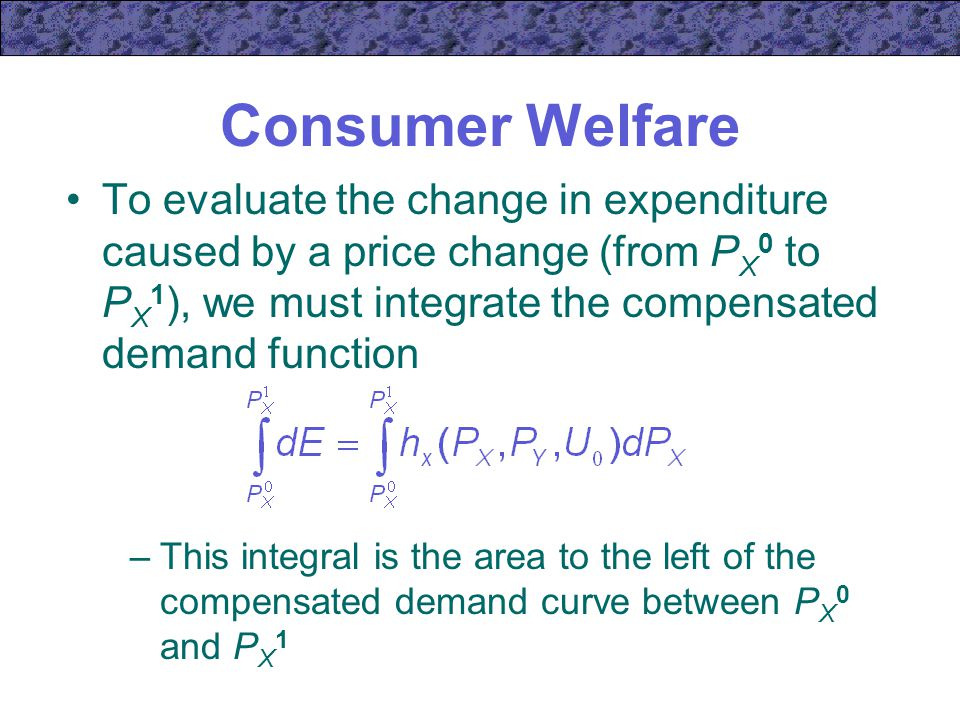 Consumer Welfare To evaluate the change in expenditure caused by a price change (from PX0 to PX1), we must integrate the compensated demand function.