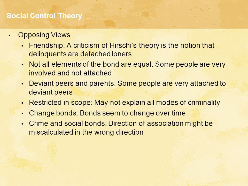 Social Control Theory Opposing Views. Friendship: A criticism of Hirschi's theory is the notion that delinquents are detached loners.