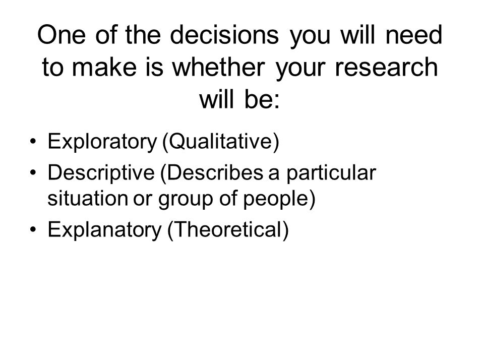 One of the decisions you will need to make is whether your research will be: