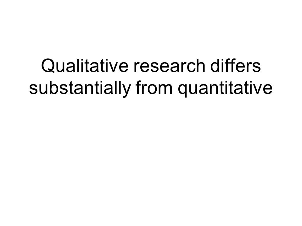 Qualitative research differs substantially from quantitative