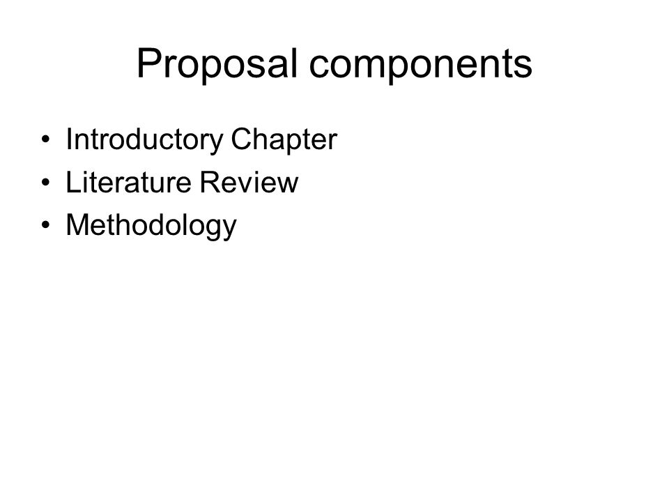 Proposal components Introductory Chapter Literature Review Methodology