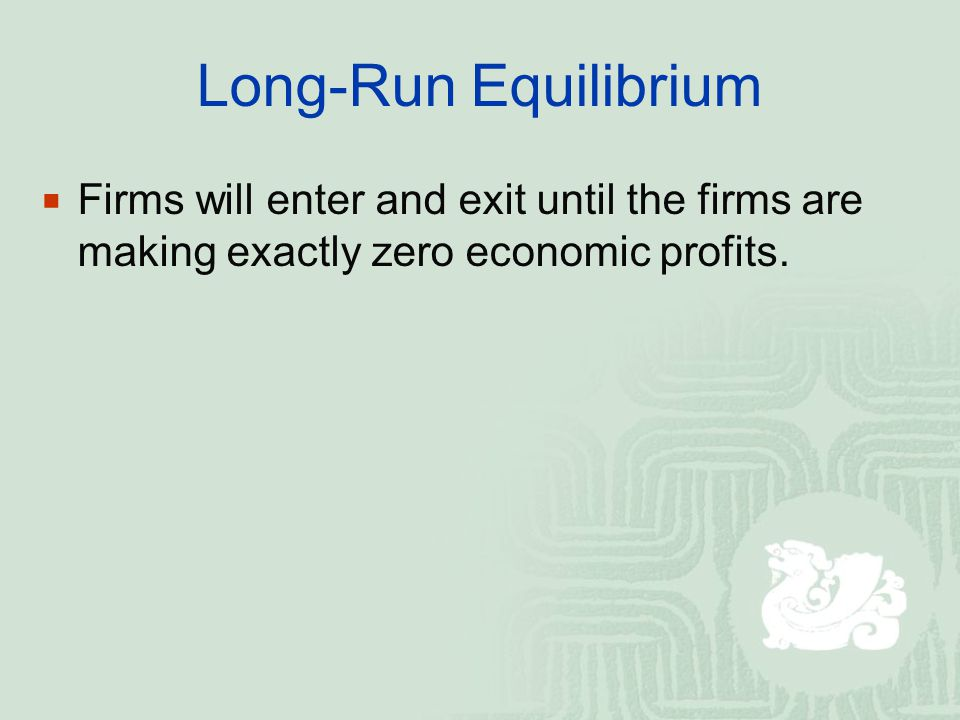 Long-Run Equilibrium Firms will enter and exit until the firms are making exactly zero economic profits.