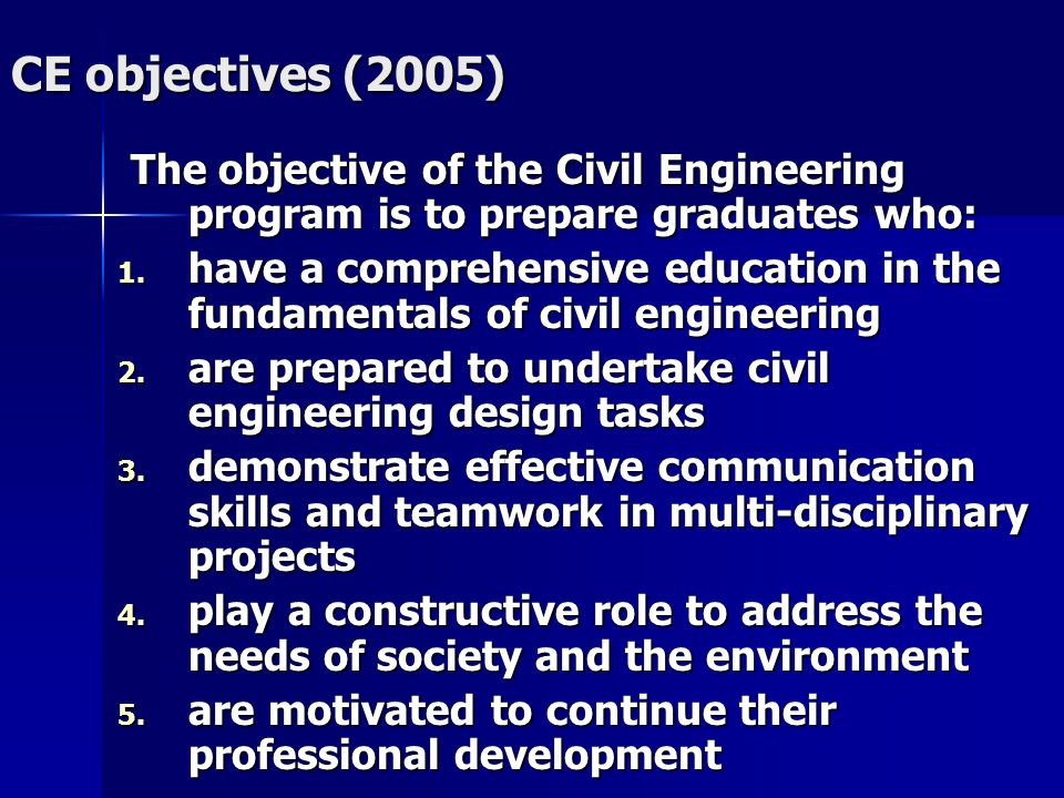 CE objectives (2005) The objective of the Civil Engineering program is to prepare graduates who: