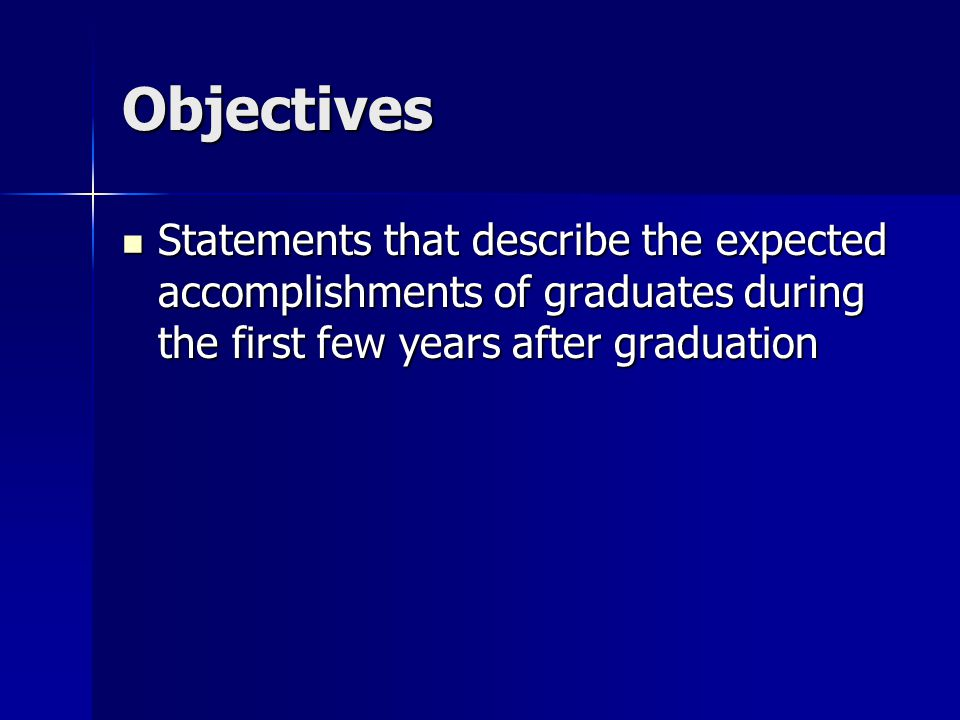 Objectives Statements that describe the expected accomplishments of graduates during the first few years after graduation.