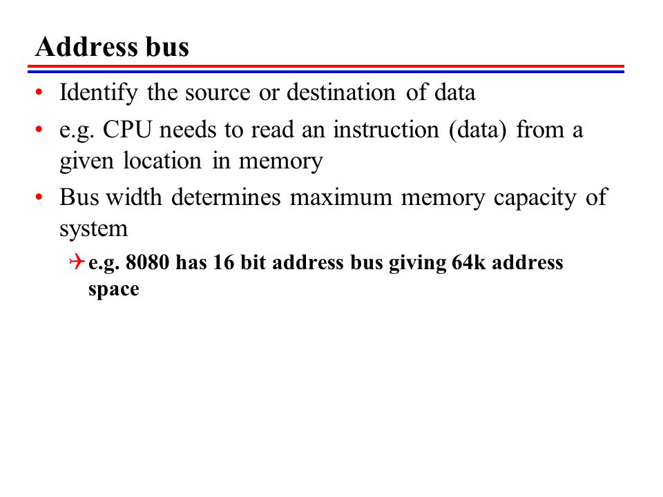 Address bus Identify the source or destination of data