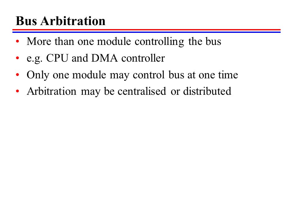Bus Arbitration More than one module controlling the bus