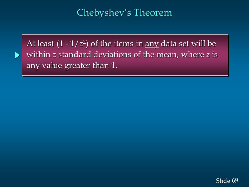 Chebyshev's Theorem At least (1 - 1/z2) of the items in any data set will be. within z standard deviations of the mean, where z is.