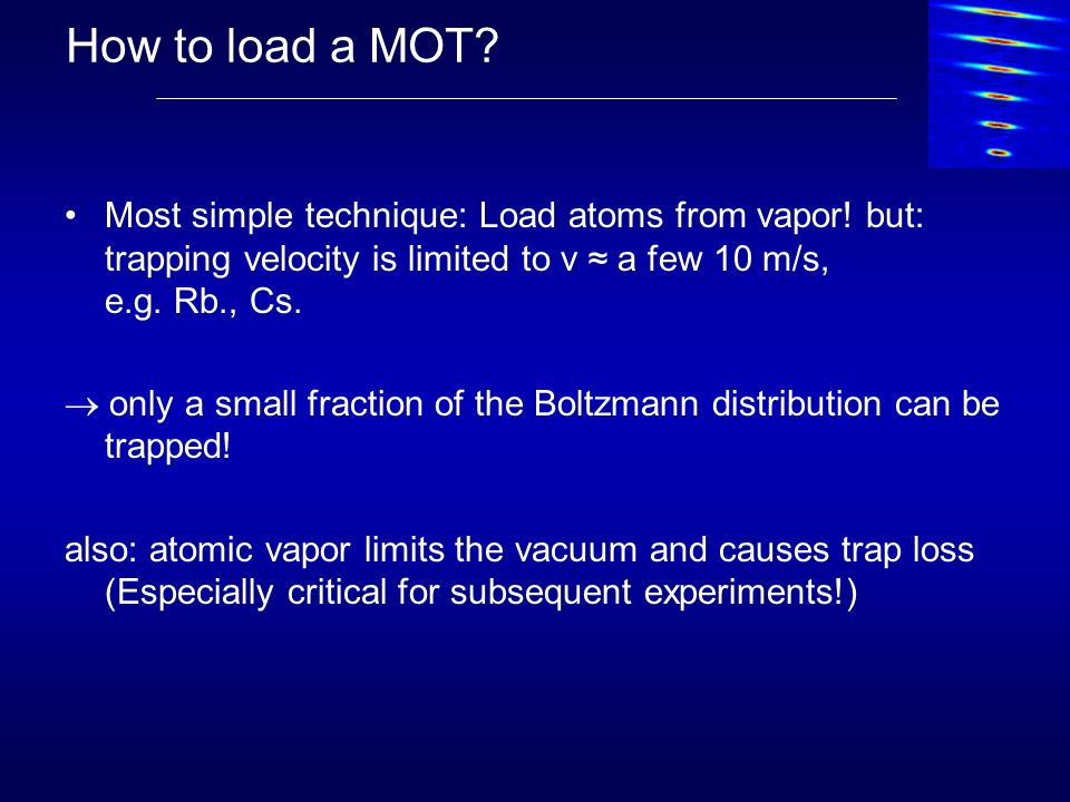 How to load a MOT Most simple technique: Load atoms from vapor! but: trapping velocity is limited to v ≈ a few 10 m/s, e.g. Rb., Cs.