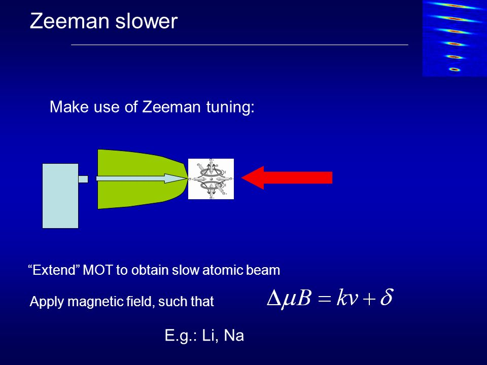 Zeeman slower Make use of Zeeman tuning: E.g.: Li, Na
