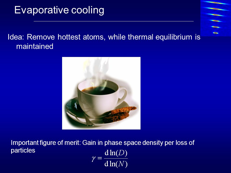 Evaporative cooling Idea: Remove hottest atoms, while thermal equilibrium is maintained.