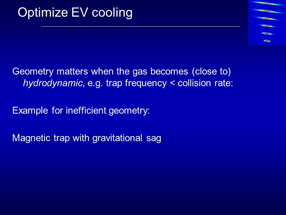 Optimize EV cooling Geometry matters when the gas becomes (close to) hydrodynamic, e.g. trap frequency < collision rate: