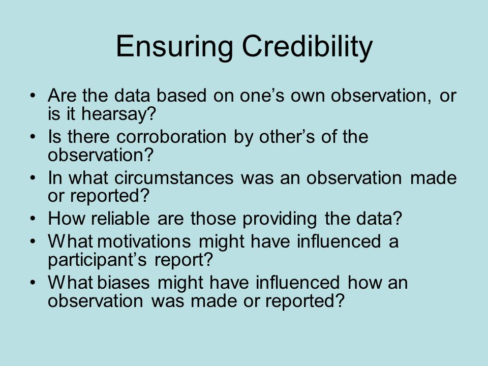 Ensuring Credibility Are the data based on one's own observation, or is it hearsay Is there corroboration by other's of the observation