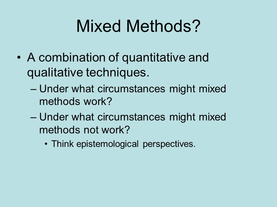 Mixed Methods A combination of quantitative and qualitative techniques. Under what circumstances might mixed methods work