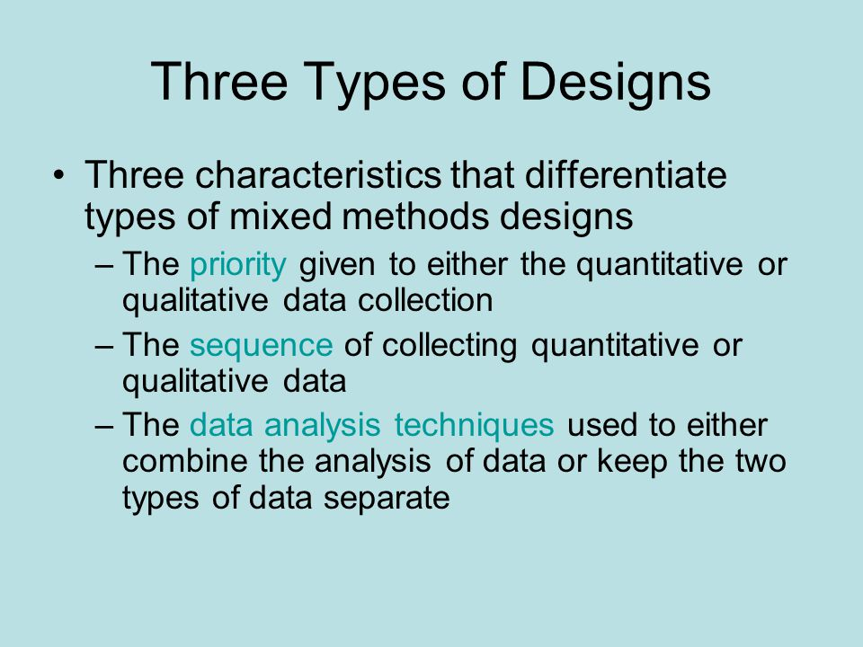 Three Types of Designs Three characteristics that differentiate types of mixed methods designs.