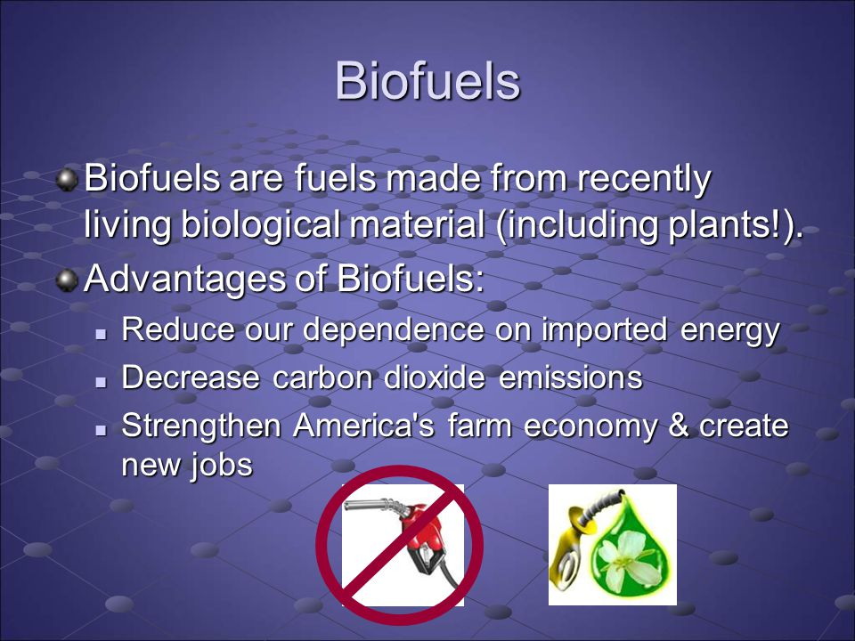 Biofuels Biofuels are fuels made from recently living biological material (including plants!). Advantages of Biofuels: