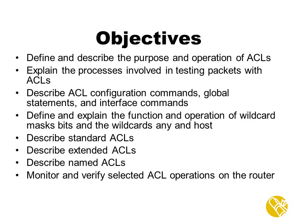 Objectives Define and describe the purpose and operation of ACLs
