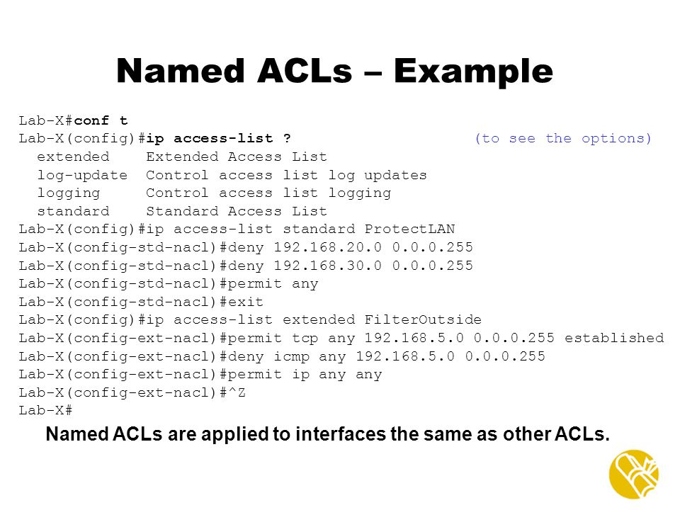 Named ACLs – Example Lab-X#conf t. Lab-X(config)#ip access-list (to see the options) extended Extended Access List.