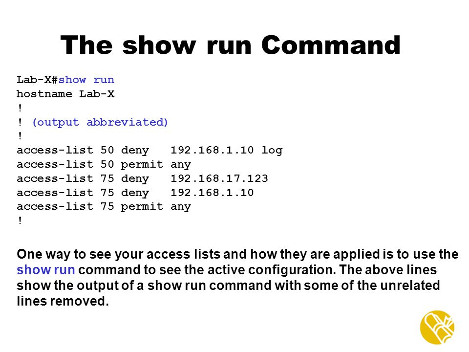 The show run Command Lab-X#show run. hostname Lab-X. ! ! (output abbreviated) access-list 50 deny log.