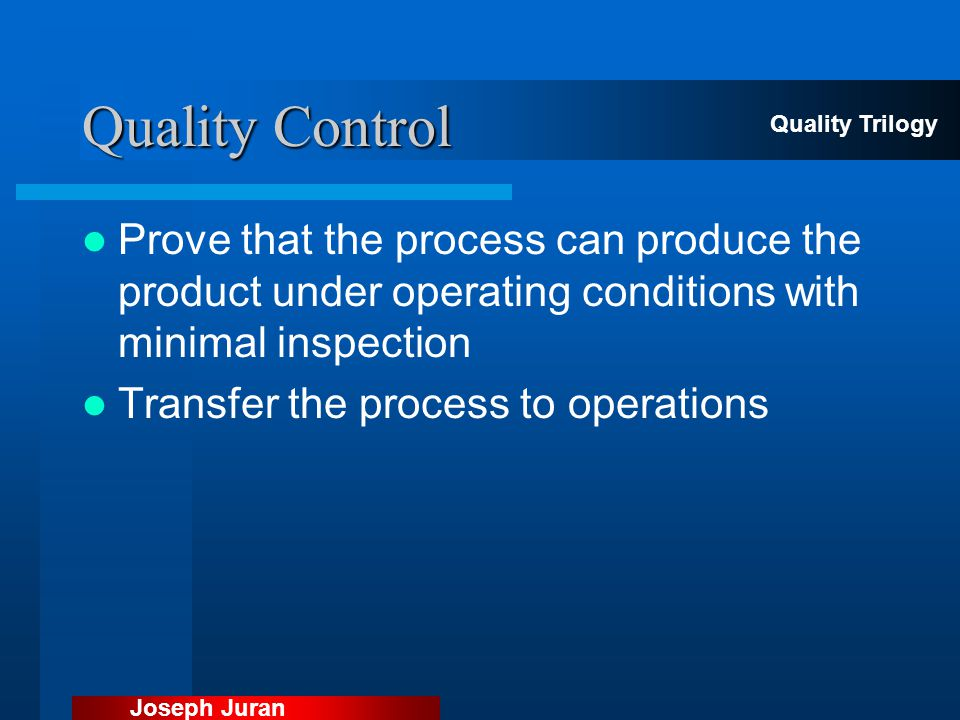 Quality Control Quality Trilogy. Prove that the process can produce the product under operating conditions with minimal inspection.