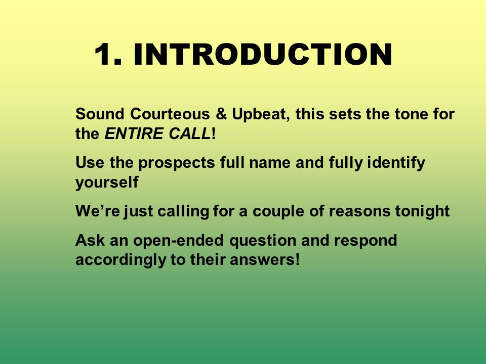1. INTRODUCTION Sound Courteous & Upbeat, this sets the tone for the ENTIRE CALL! Use the prospects full name and fully identify yourself.