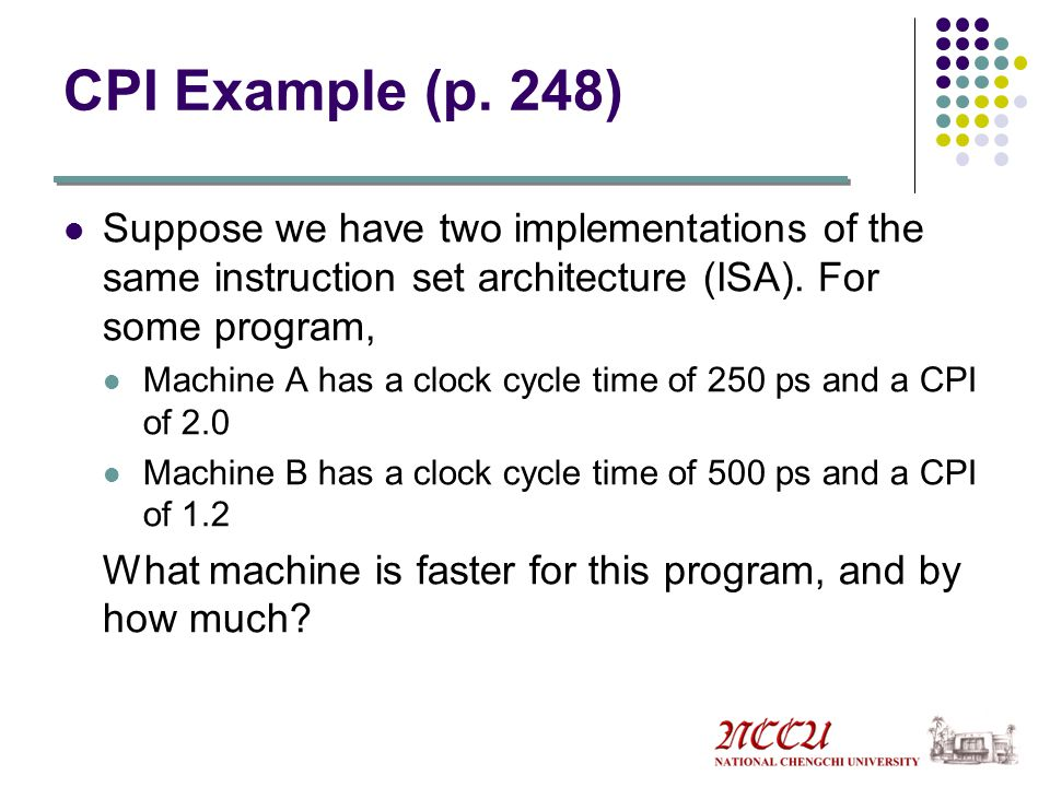 CPI Example (p. 248) Suppose we have two implementations of the same instruction set architecture (ISA). For some program,