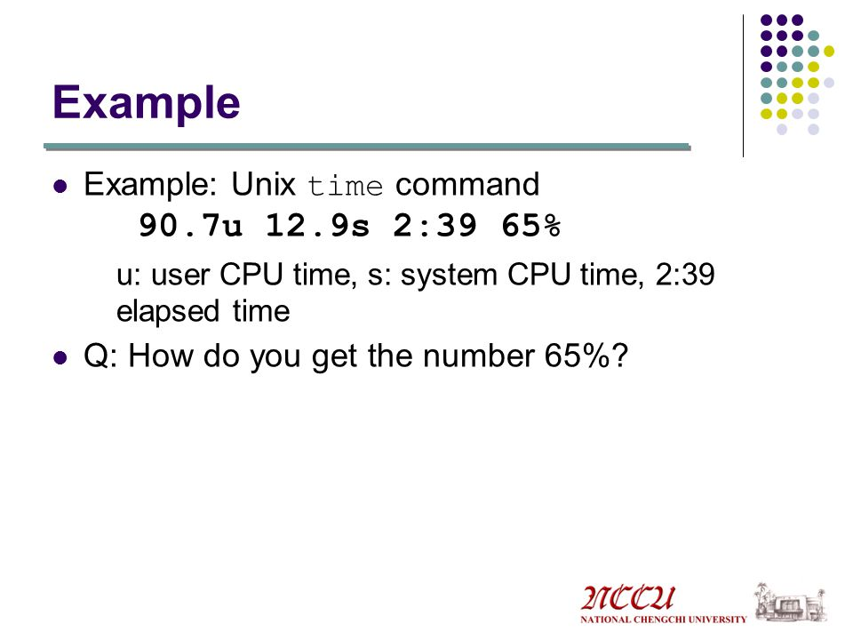 Example Example: Unix time command 90.7u 12.9s 2:39 65%