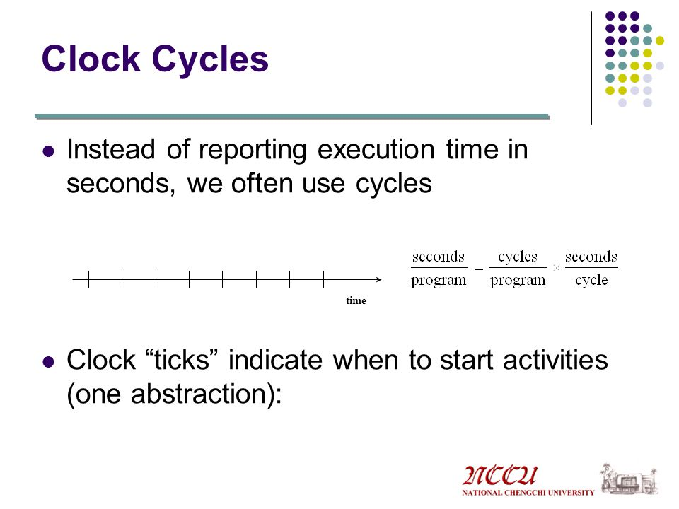 Clock Cycles Instead of reporting execution time in seconds, we often use cycles. Clock ticks indicate when to start activities (one abstraction):